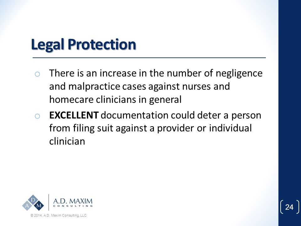 Legal Protection There is an increase in the number of negligence and malpractice cases against nurses and homecare clinicians in general.