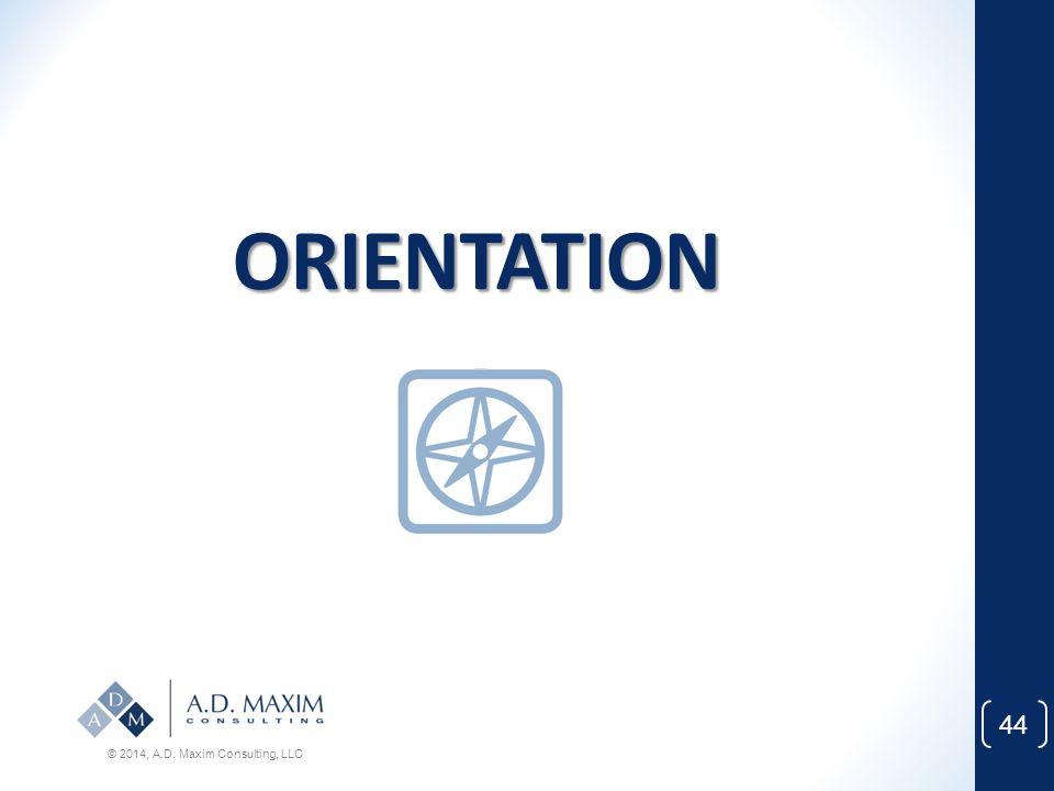 ORIENTATION © 2014, A.D. Maxim Consulting, LLC