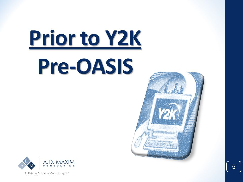 Prior to Y2K Pre-OASIS © 2014, A.D. Maxim Consulting, LLC