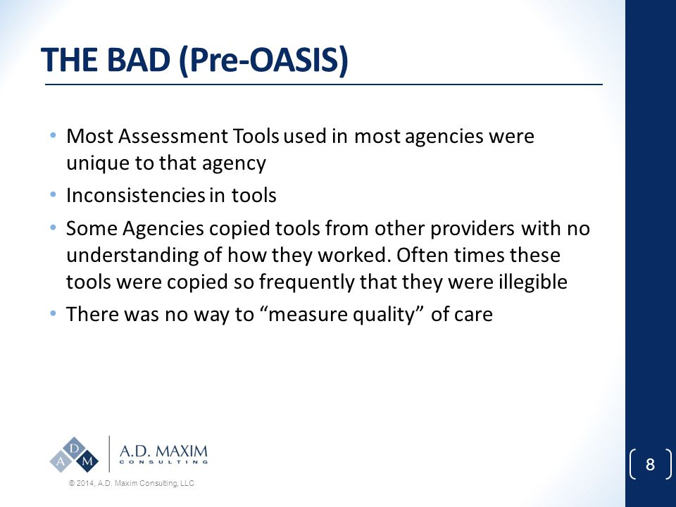 THE BAD (Pre-OASIS) Most Assessment Tools used in most agencies were unique to that agency. Inconsistencies in tools.