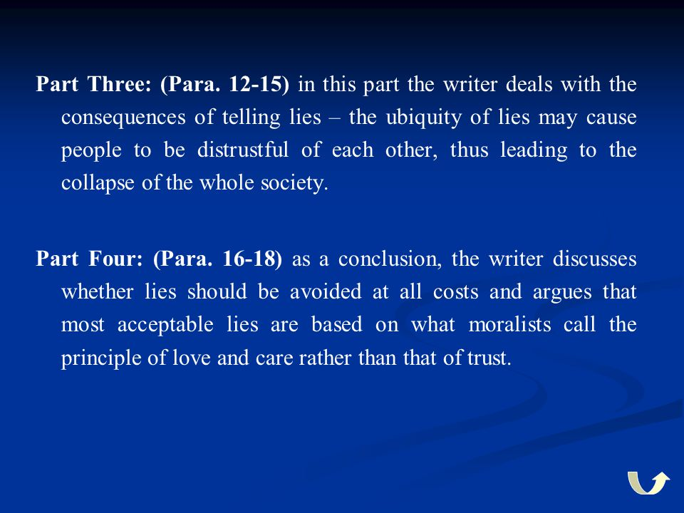 Part Three: (Para. 12-15) in this part the writer deals with the consequences of telling lies – the ubiquity of lies may cause people to be distrustful of each other, thus leading to the collapse of the whole society.