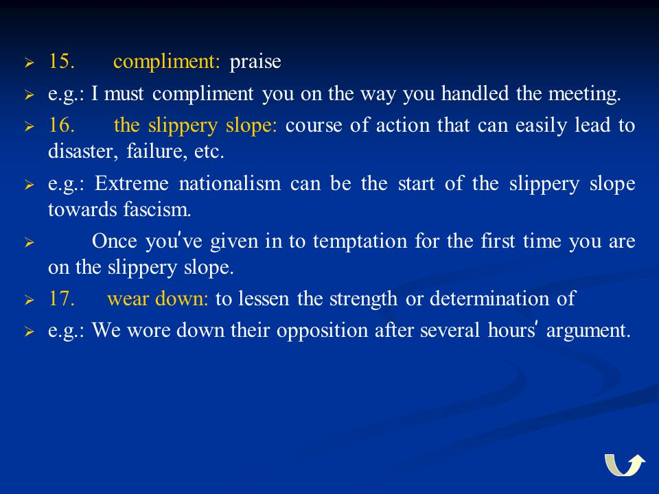 15. compliment: praise e.g.: I must compliment you on the way you handled the meeting.
