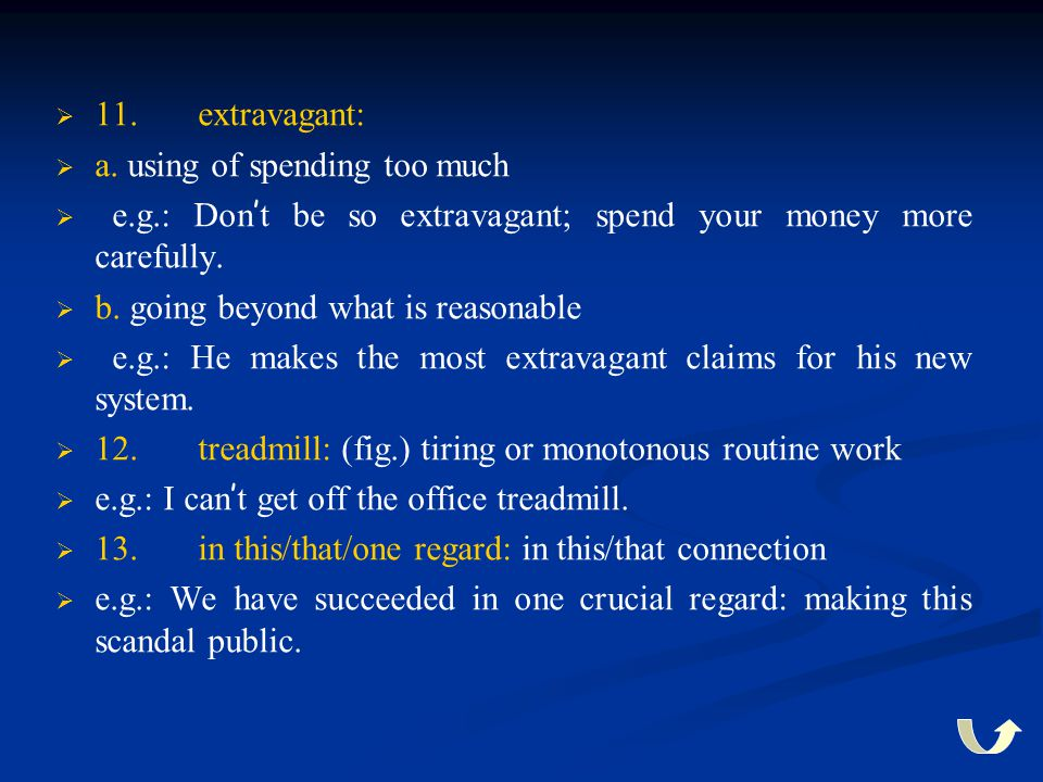 11. extravagant: a. using of spending too much. e.g.: Don't be so extravagant; spend your money more carefully.