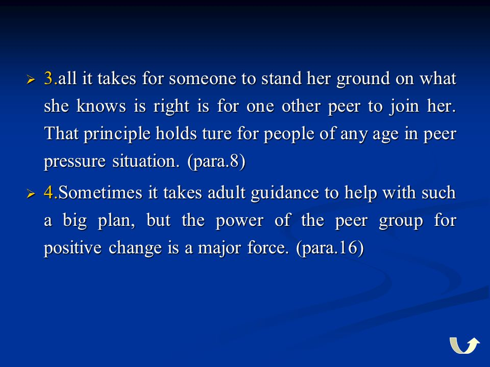3.all it takes for someone to stand her ground on what she knows is right is for one other peer to join her. That principle holds ture for people of any age in peer pressure situation. (para.8)