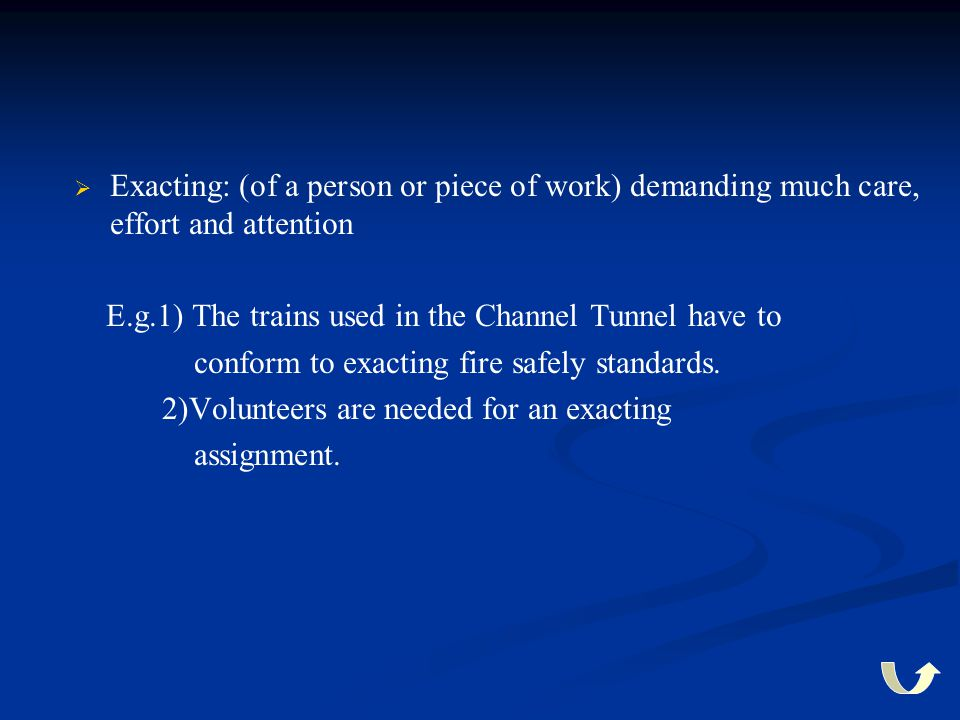 Exacting: (of a person or piece of work) demanding much care, effort and attention
