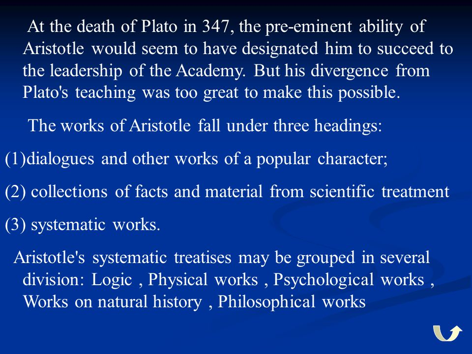 At the death of Plato in 347, the pre-eminent ability of Aristotle would seem to have designated him to succeed to the leadership of the Academy. But his divergence from Plato s teaching was too great to make this possible.