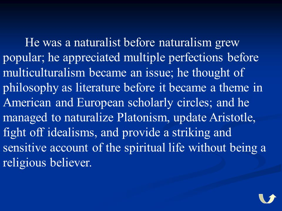 He was a naturalist before naturalism grew popular; he appreciated multiple perfections before multiculturalism became an issue; he thought of philosophy as literature before it became a theme in American and European scholarly circles; and he managed to naturalize Platonism, update Aristotle, fight off idealisms, and provide a striking and sensitive account of the spiritual life without being a religious believer.