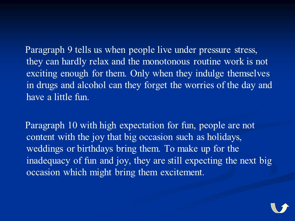 Paragraph 9 tells us when people live under pressure stress, they can hardly relax and the monotonous routine work is not exciting enough for them. Only when they indulge themselves in drugs and alcohol can they forget the worries of the day and have a little fun.