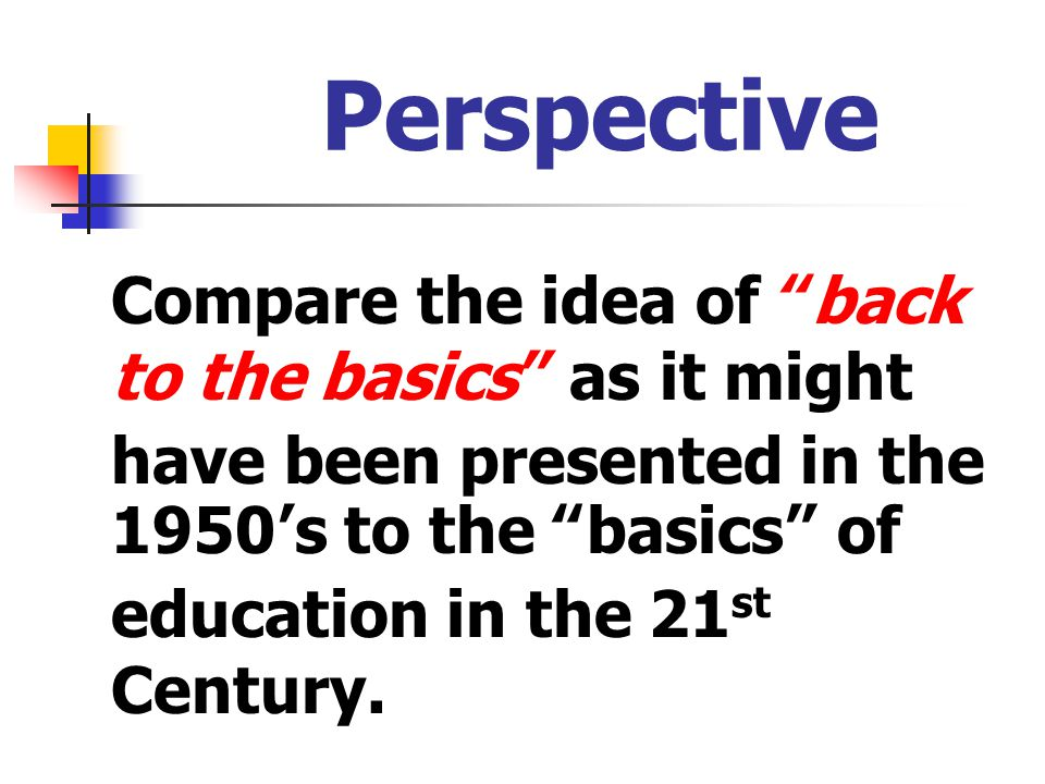 Perspective Compare the idea of back to the basics as it might have been presented in the 1950's to the basics of education in the 21st Century.