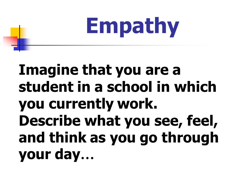 Empathy Imagine that you are a student in a school in which you currently work. Describe what you see, feel, and think as you go through your day…