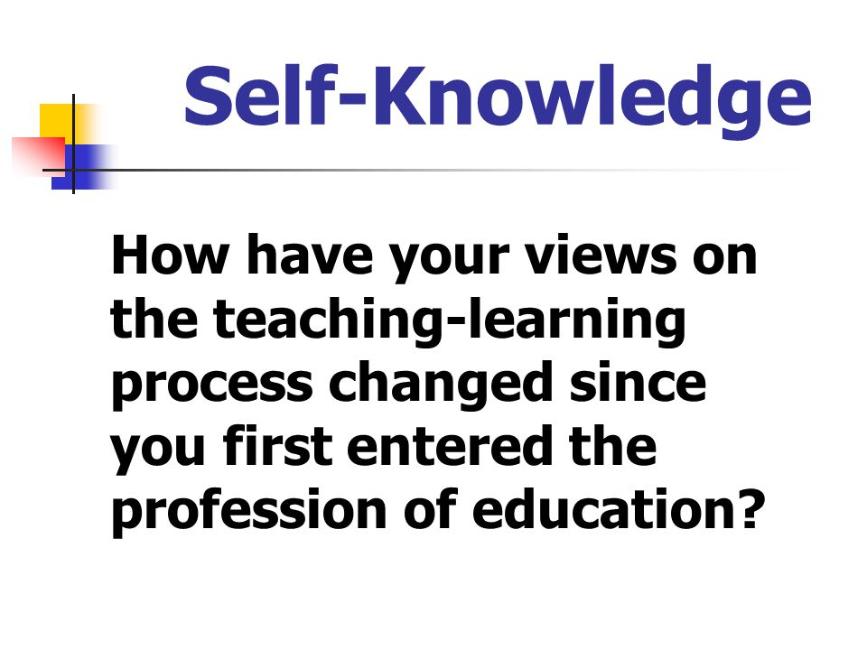 Self-Knowledge How have your views on the teaching-learning process changed since you first entered the profession of education