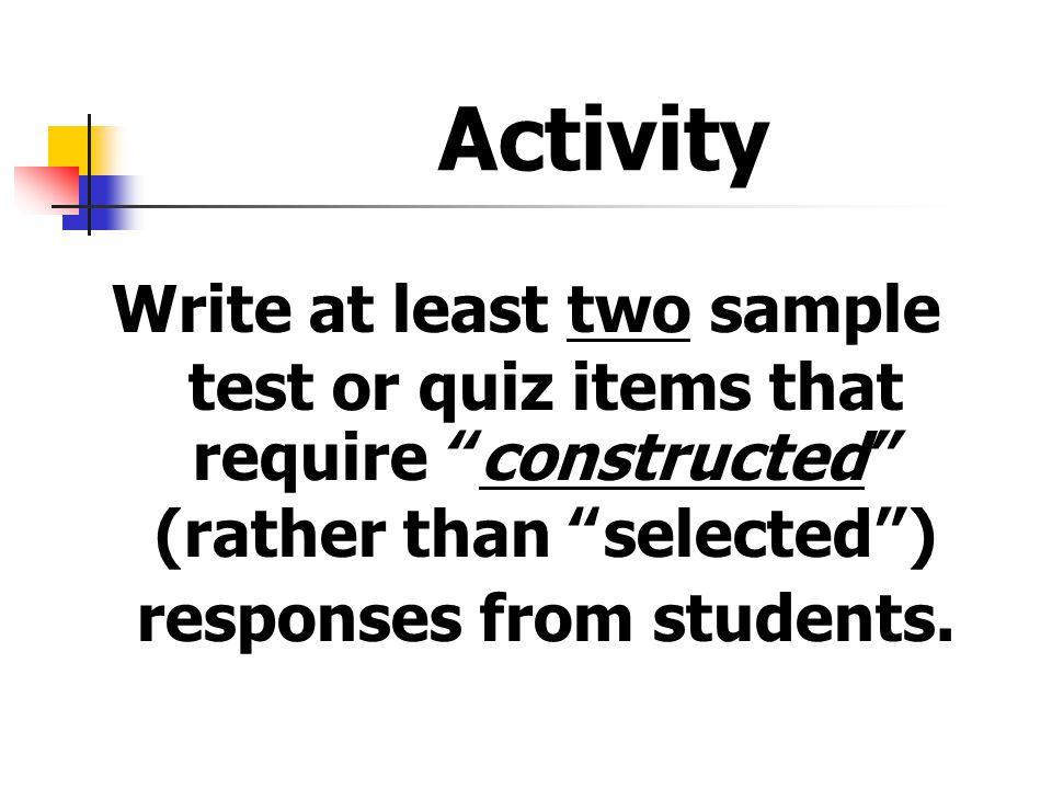 Activity Write at least two sample test or quiz items that require constructed (rather than selected ) responses from students.