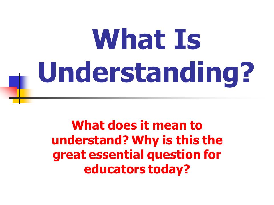 What Is Understanding What does it mean to understand Why is this the great essential question for educators today