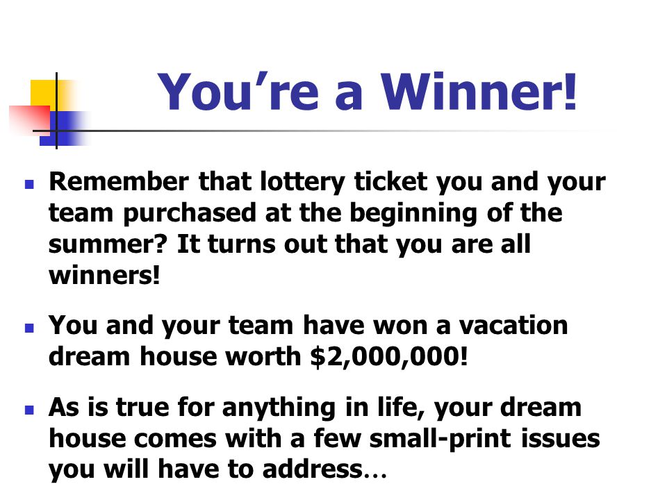 You're a Winner! Remember that lottery ticket you and your team purchased at the beginning of the summer It turns out that you are all winners!