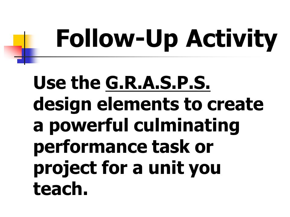 Follow-Up Activity Use the G.R.A.S.P.S. design elements to create a powerful culminating performance task or project for a unit you teach.