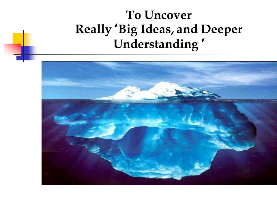 To Uncover Really 'Big Ideas, and Deeper Understanding '