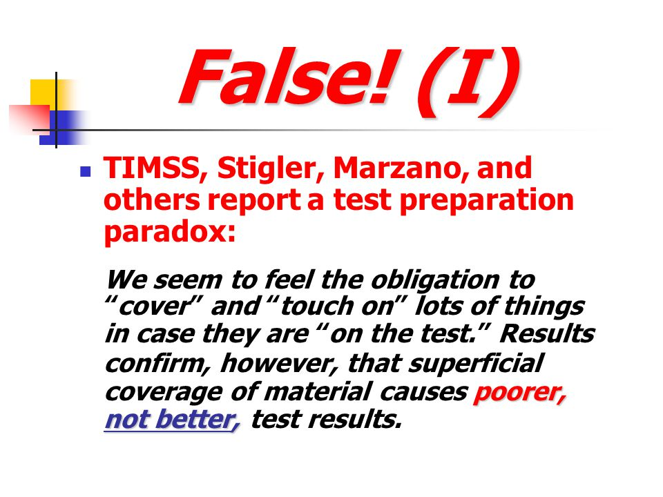 False! (I) TIMSS, Stigler, Marzano, and others report a test preparation paradox: