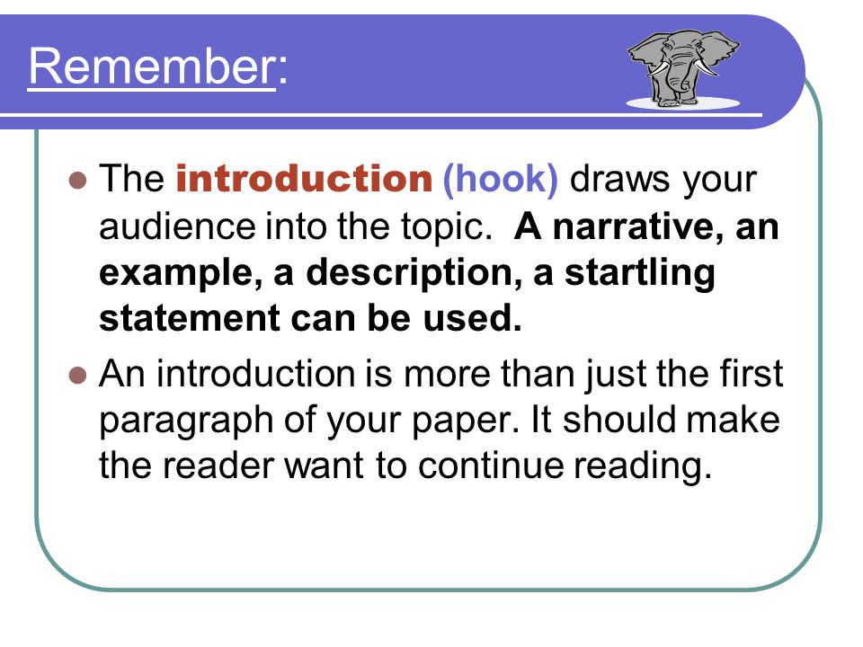 Remember: The introduction (hook) draws your audience into the topic. A narrative, an example, a description, a startling statement can be used.