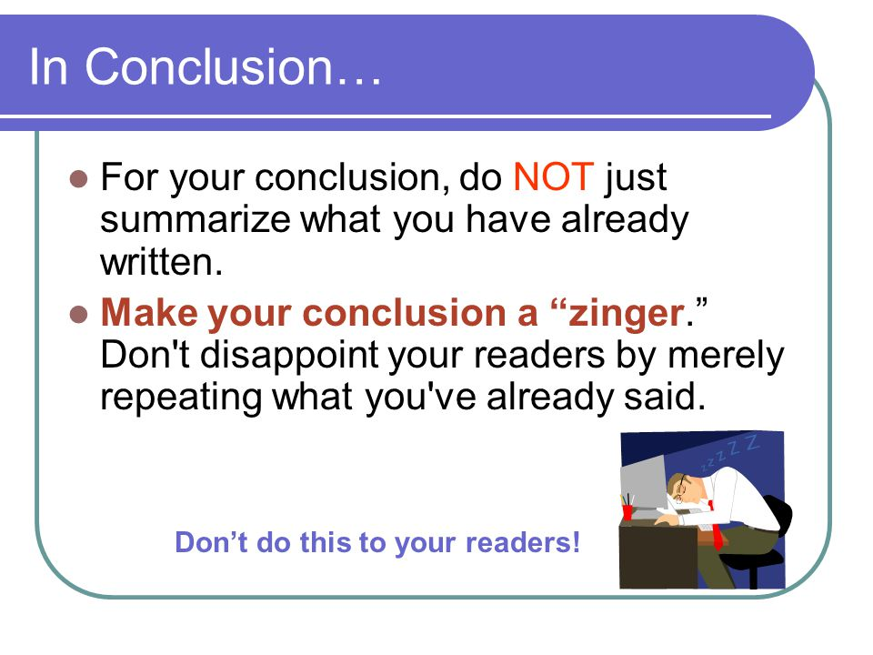 In Conclusion… For your conclusion, do NOT just summarize what you have already written.