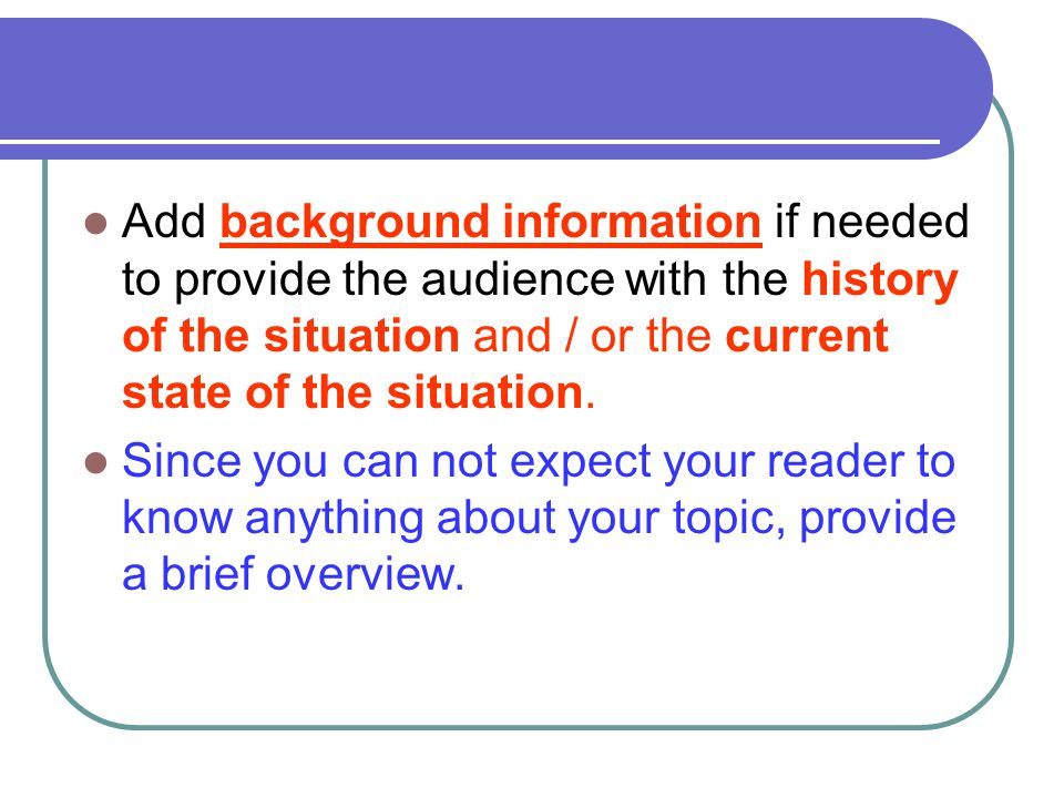 Add background information if needed to provide the audience with the history of the situation and / or the current state of the situation.