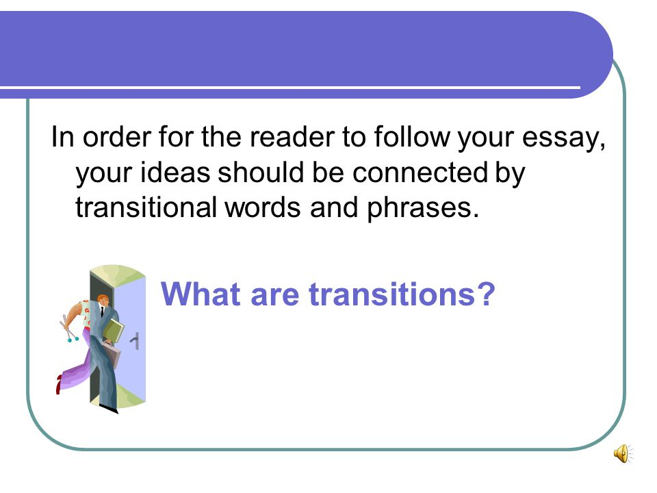 In order for the reader to follow your essay, your ideas should be connected by transitional words and phrases.