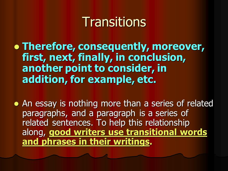 Transitions Therefore, consequently, moreover, first, next, finally, in conclusion, another point to consider, in addition, for example, etc.