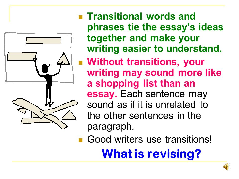 Transitional words and phrases tie the essay s ideas together and make your writing easier to understand.