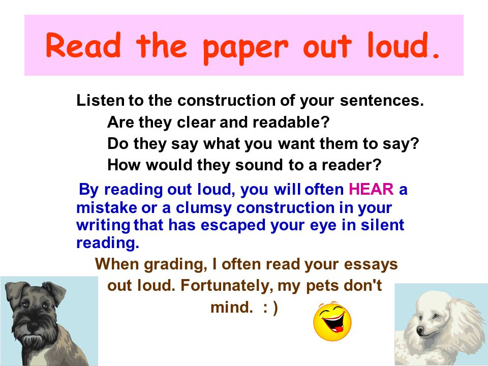 Read the paper out loud. Listen to the construction of your sentences. Are they clear and readable