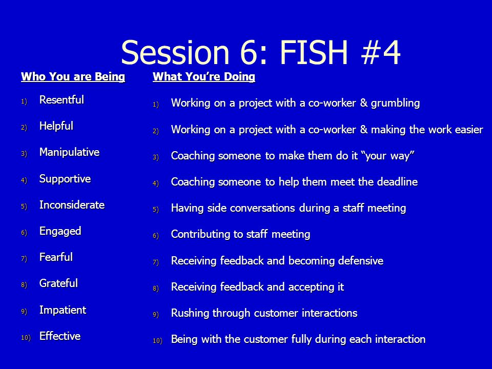 Session 6: FISH #4 Who You are Being Resentful Helpful Manipulative