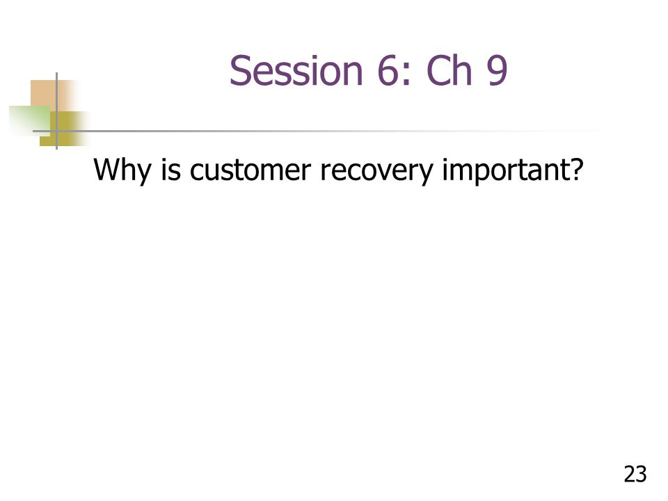 Session 6: Ch 9 Why is customer recovery important 23