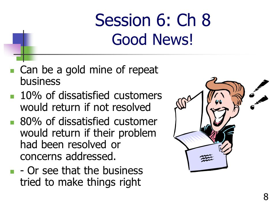 Session 6: Ch 8 Good News! Can be a gold mine of repeat business