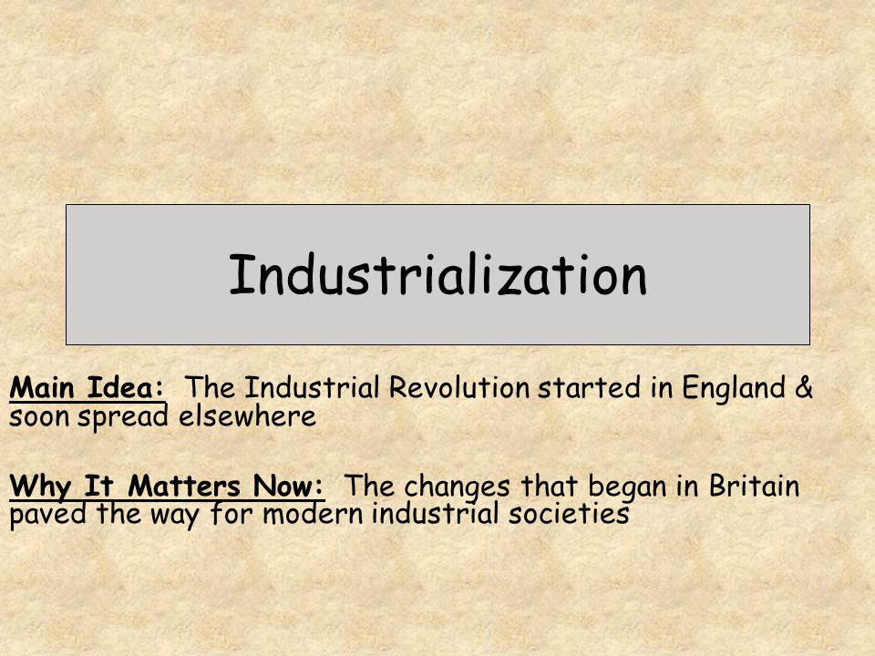 Industrialization Main Idea: The Industrial Revolution started in England & soon spread elsewhere.