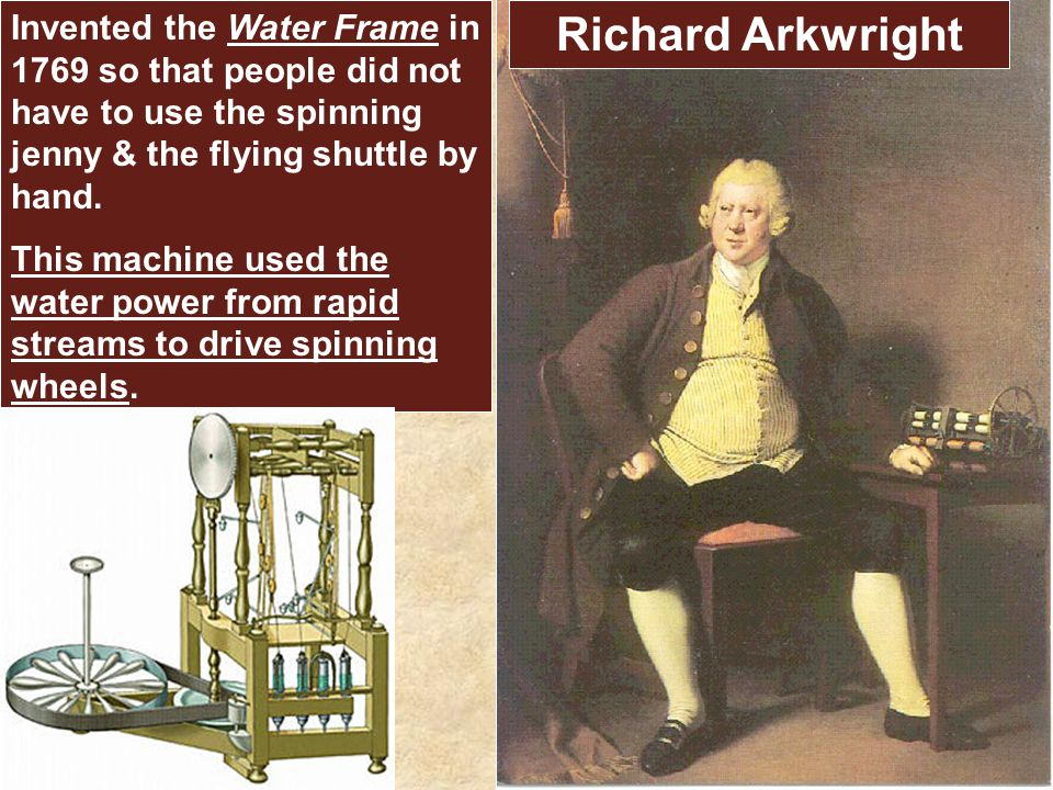 Richard Arkwright Invented the Water Frame in 1769 so that people did not have to use the spinning jenny & the flying shuttle by hand.