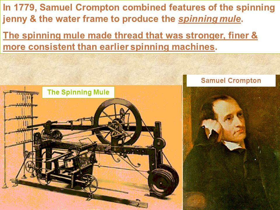 In 1779, Samuel Crompton combined features of the spinning jenny & the water frame to produce the spinning mule.