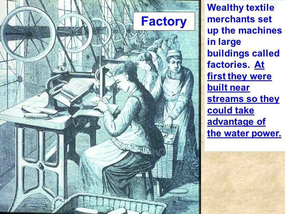 Wealthy textile merchants set up the machines in large buildings called factories. At first they were built near streams so they could take advantage of the water power.