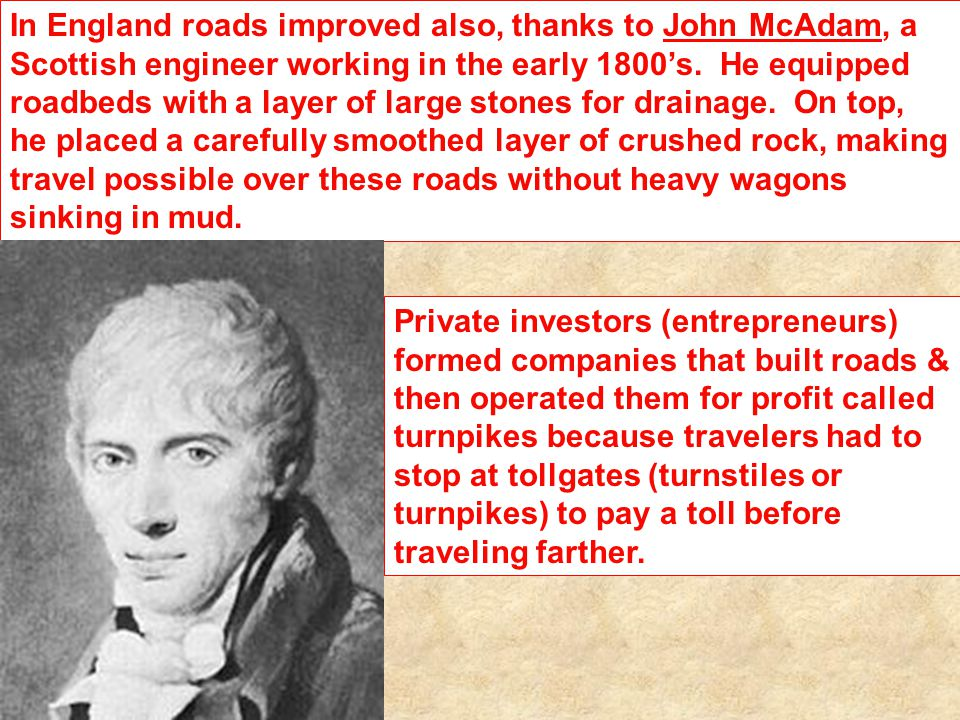 In England roads improved also, thanks to John McAdam, a Scottish engineer working in the early 1800's. He equipped roadbeds with a layer of large stones for drainage. On top, he placed a carefully smoothed layer of crushed rock, making travel possible over these roads without heavy wagons sinking in mud.