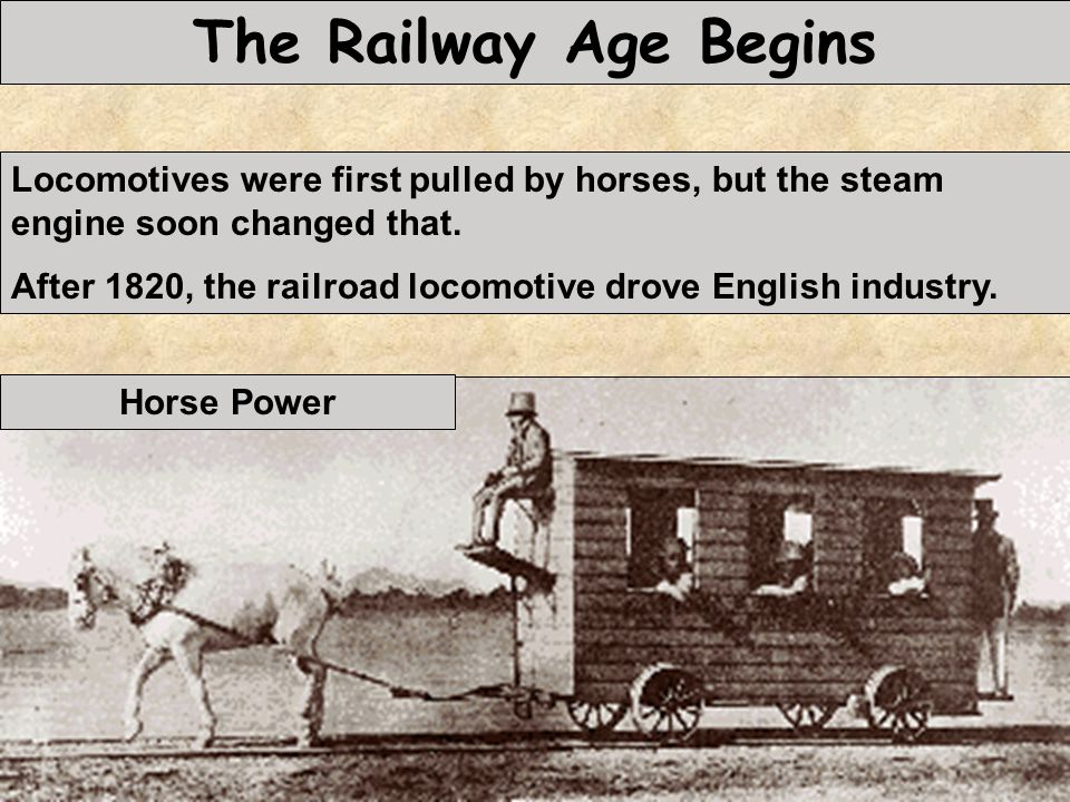 The Railway Age Begins Locomotives were first pulled by horses, but the steam engine soon changed that.