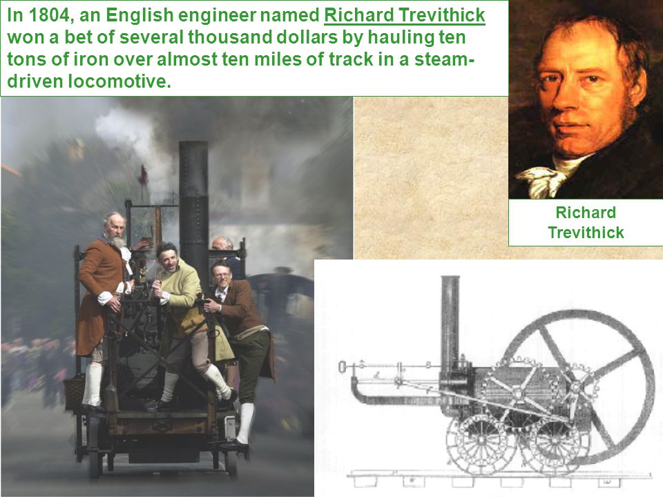 In 1804, an English engineer named Richard Trevithick won a bet of several thousand dollars by hauling ten tons of iron over almost ten miles of track in a steam-driven locomotive.