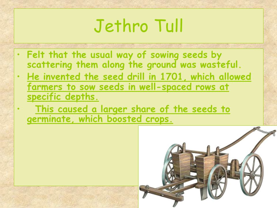 Jethro Tull Felt that the usual way of sowing seeds by scattering them along the ground was wasteful.