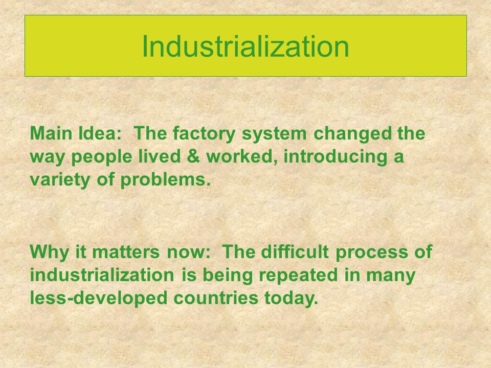 Industrialization Main Idea: The factory system changed the way people lived & worked, introducing a variety of problems.