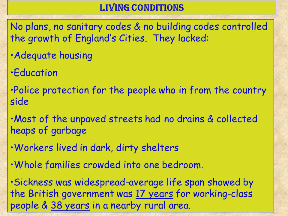 Living Conditions No plans, no sanitary codes & no building codes controlled the growth of England's Cities. They lacked: