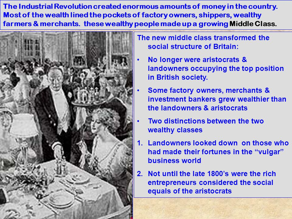 The Industrial Revolution created enormous amounts of money in the country. Most of the wealth lined the pockets of factory owners, shippers, wealthy farmers & merchants. these wealthy people made up a growing Middle Class.