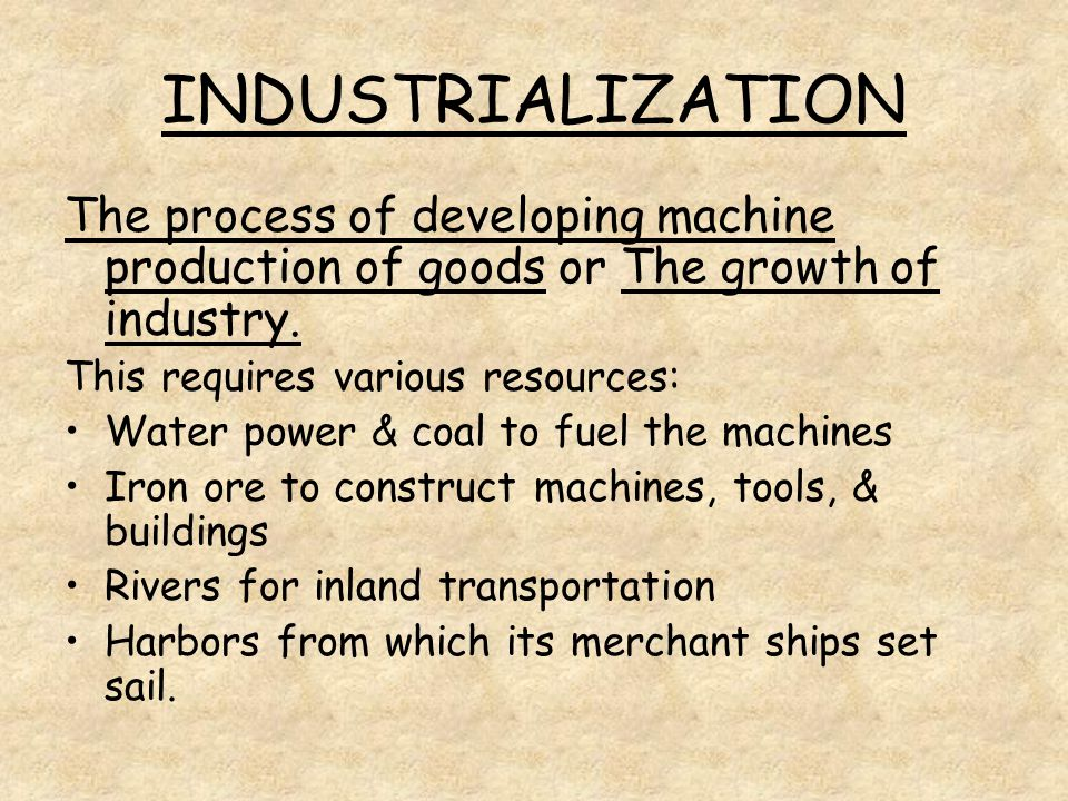 INDUSTRIALIZATION The process of developing machine production of goods or The growth of industry. This requires various resources: