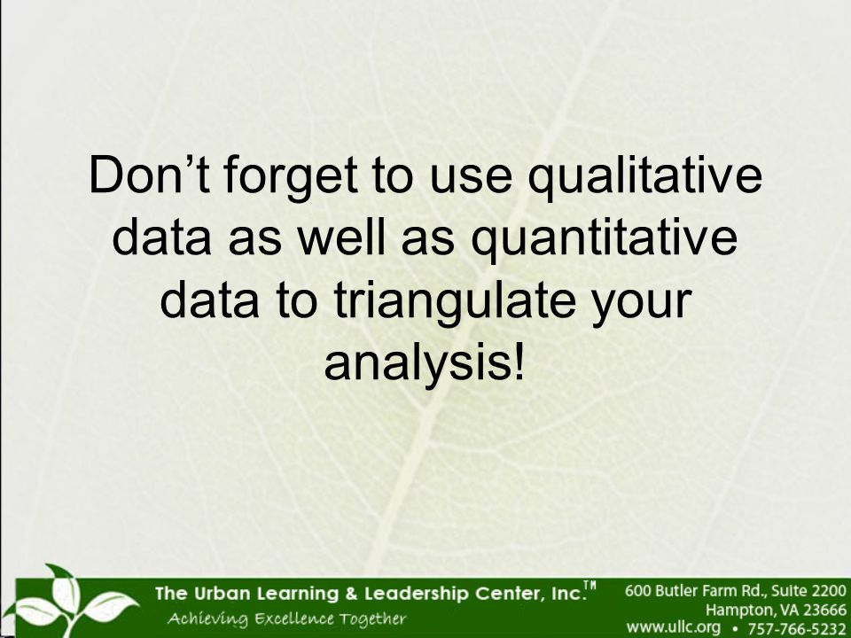 Don't forget to use qualitative data as well as quantitative data to triangulate your analysis!