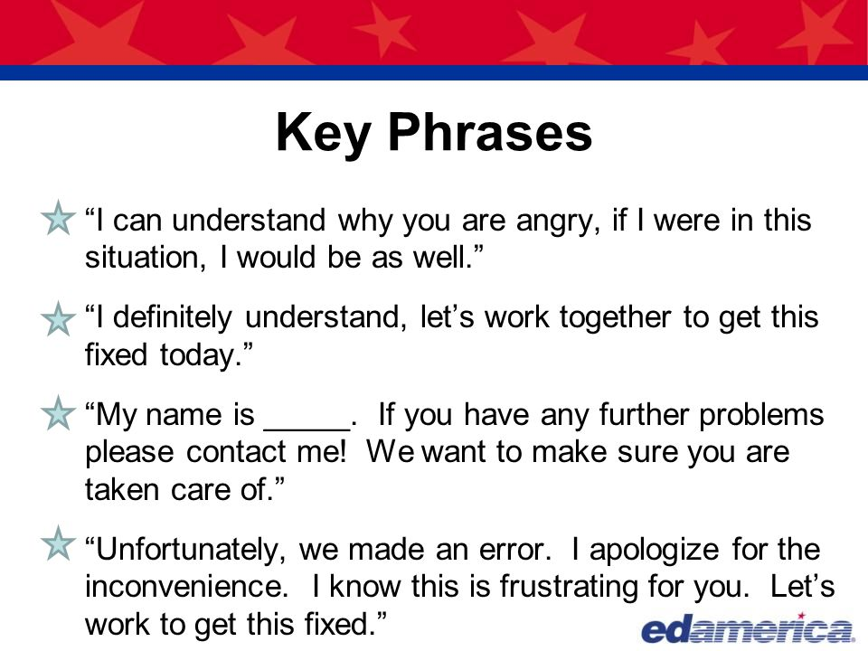 Key Phrases I can understand why you are angry, if I were in this situation, I would be as well.