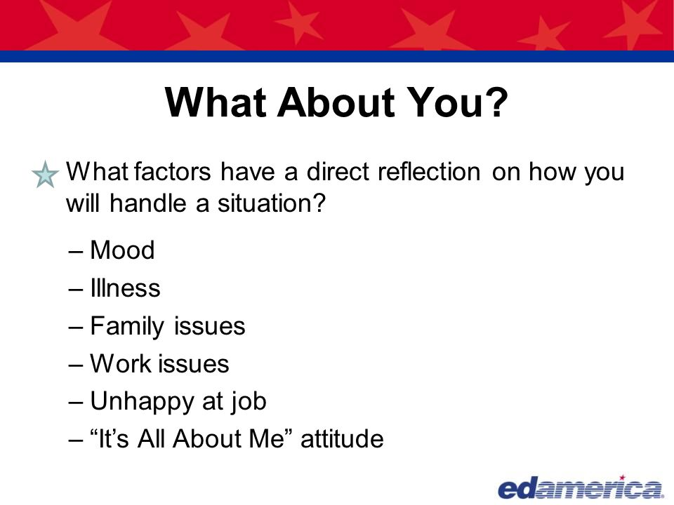 What About You What factors have a direct reflection on how you will handle a situation Mood. Illness.