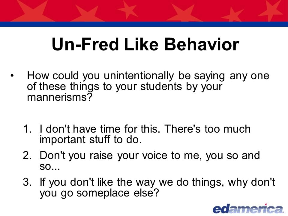 Un-Fred Like Behavior How could you unintentionally be saying any one of these things to your students by your mannerisms