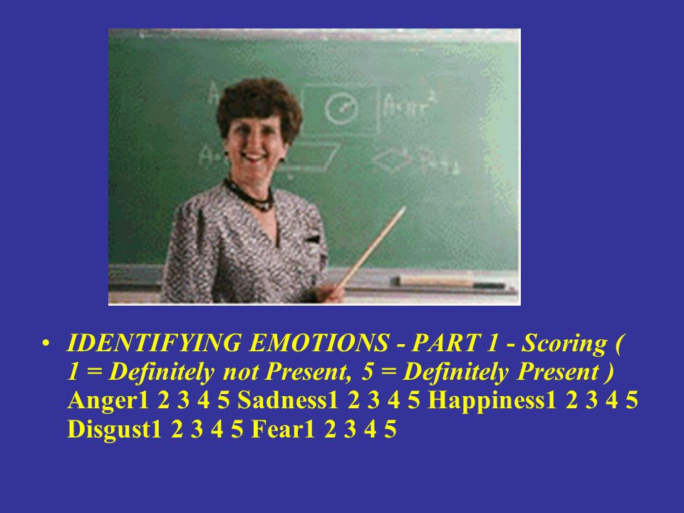 IDENTIFYING EMOTIONS - PART 1 - Scoring ( 1 = Definitely not Present, 5 = Definitely Present ) Anger1 2 3 4 5 Sadness1 2 3 4 5 Happiness1 2 3 4 5 Disgust1 2 3 4 5 Fear1 2 3 4 5
