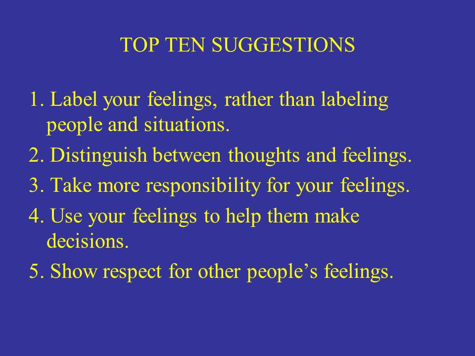 TOP TEN SUGGESTIONS 1. Label your feelings, rather than labeling people and situations. 2. Distinguish between thoughts and feelings.