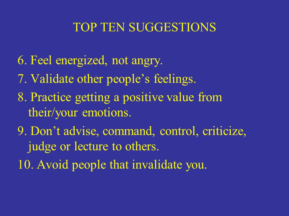 TOP TEN SUGGESTIONS 6. Feel energized, not angry. 7. Validate other people's feelings.